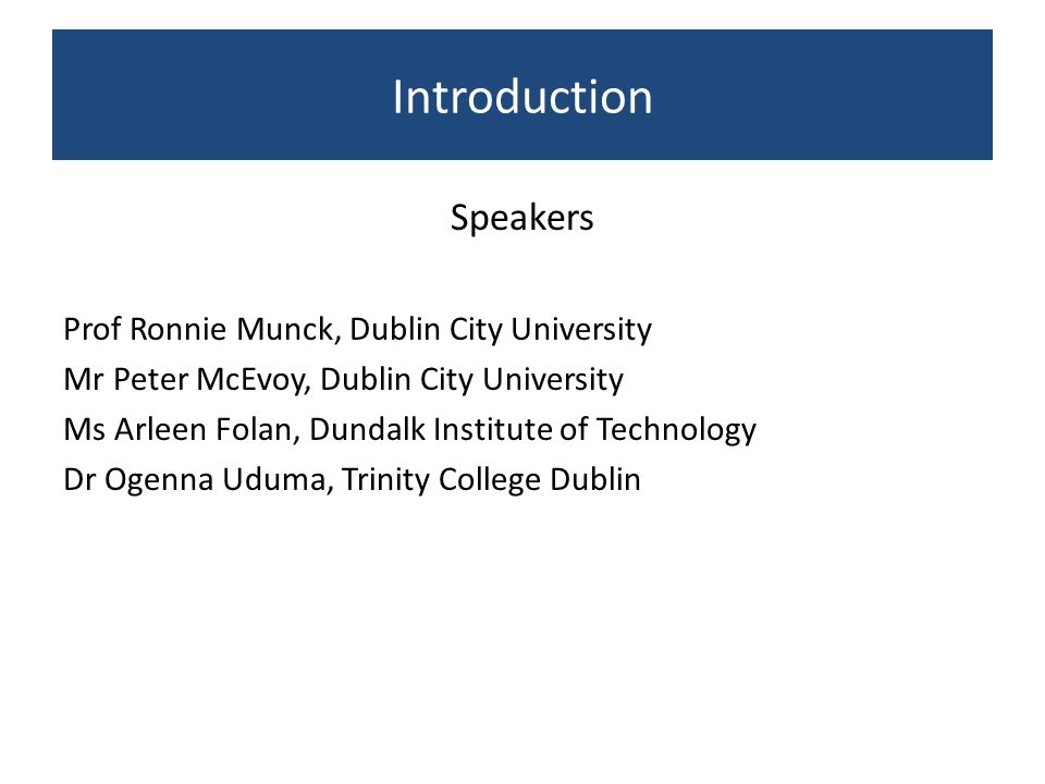Introduction Speakers Prof Ronnie Munck, Dublin City University Mr Peter McEvoy, Dublin City University Ms Arleen Folan, Dundalk Institute of Technolo