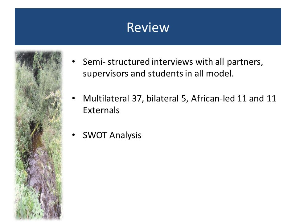 Review Semi- structured interviews with all partners, supervisors and students in all model. Multilateral 37, bilateral 5, African-led 11 and 11 Exter