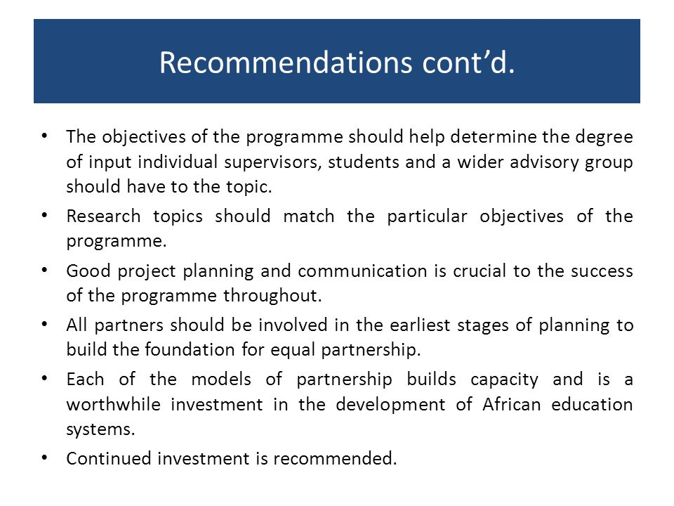 Recommendations contd. The objectives of the programme should help determine the degree of input individual supervisors, students and a wider advisory