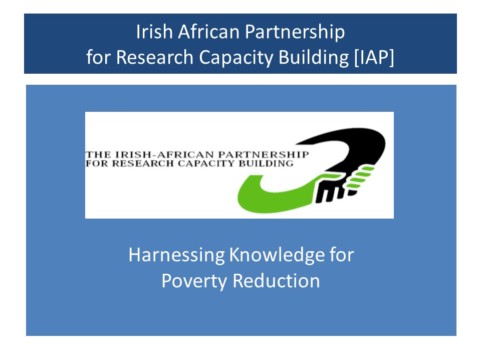 Harnessing Knowledge for Poverty Reduction Irish African Partnership for Research Capacity Building [IAP]