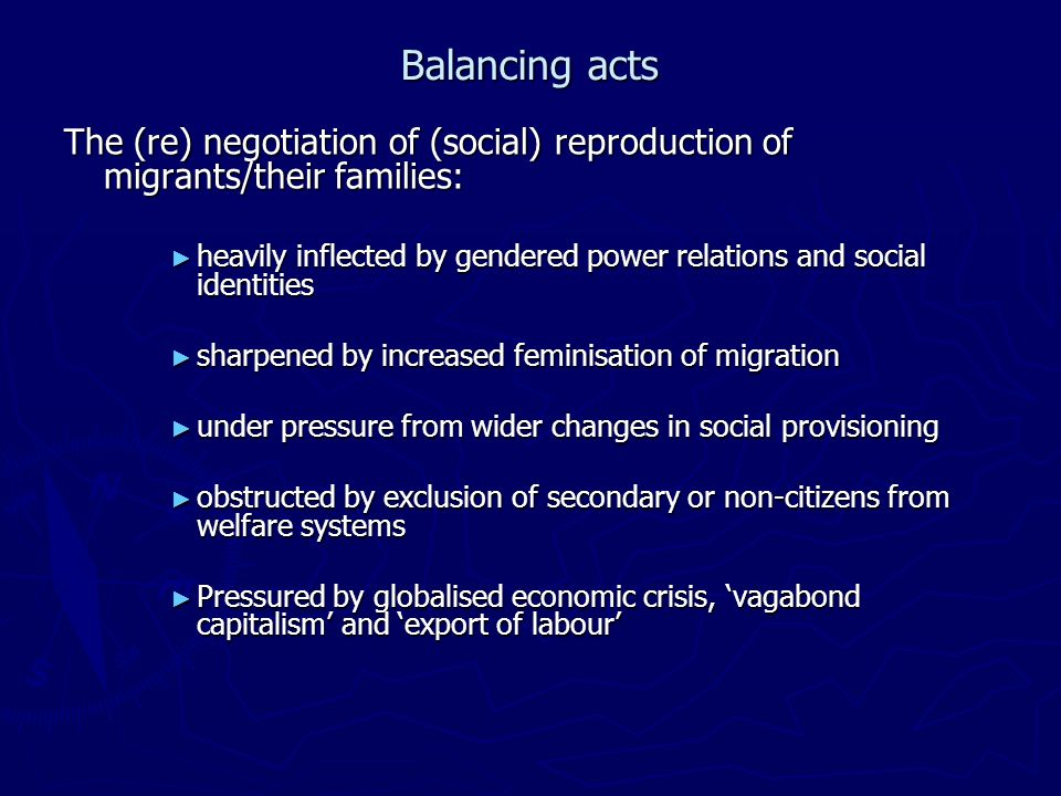 Balancing acts The (re) negotiation of (social) reproduction of migrants/their families: heavily inflected by gendered power relations and social identities heavily inflected by gendered power relations and social identities sharpened by increased feminisation of migration sharpened by increased feminisation of migration under pressure from wider changes in social provisioning under pressure from wider changes in social provisioning obstructed by exclusion of secondary or non-citizens from welfare systems obstructed by exclusion of secondary or non-citizens from welfare systems Pressured by globalised economic crisis, vagabond capitalism and export of labour Pressured by globalised economic crisis, vagabond capitalism and export of labour