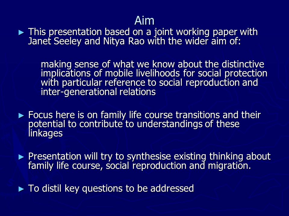Aim This presentation based on a joint working paper with Janet Seeley and Nitya Rao with the wider aim of: This presentation based on a joint working paper with Janet Seeley and Nitya Rao with the wider aim of: making sense of what we know about the distinctive implications of mobile livelihoods for social protection with particular reference to social reproduction and inter-generational relations Focus here is on family life course transitions and their potential to contribute to understandings of these linkages Focus here is on family life course transitions and their potential to contribute to understandings of these linkages Presentation will try to synthesise existing thinking about family life course, social reproduction and migration.