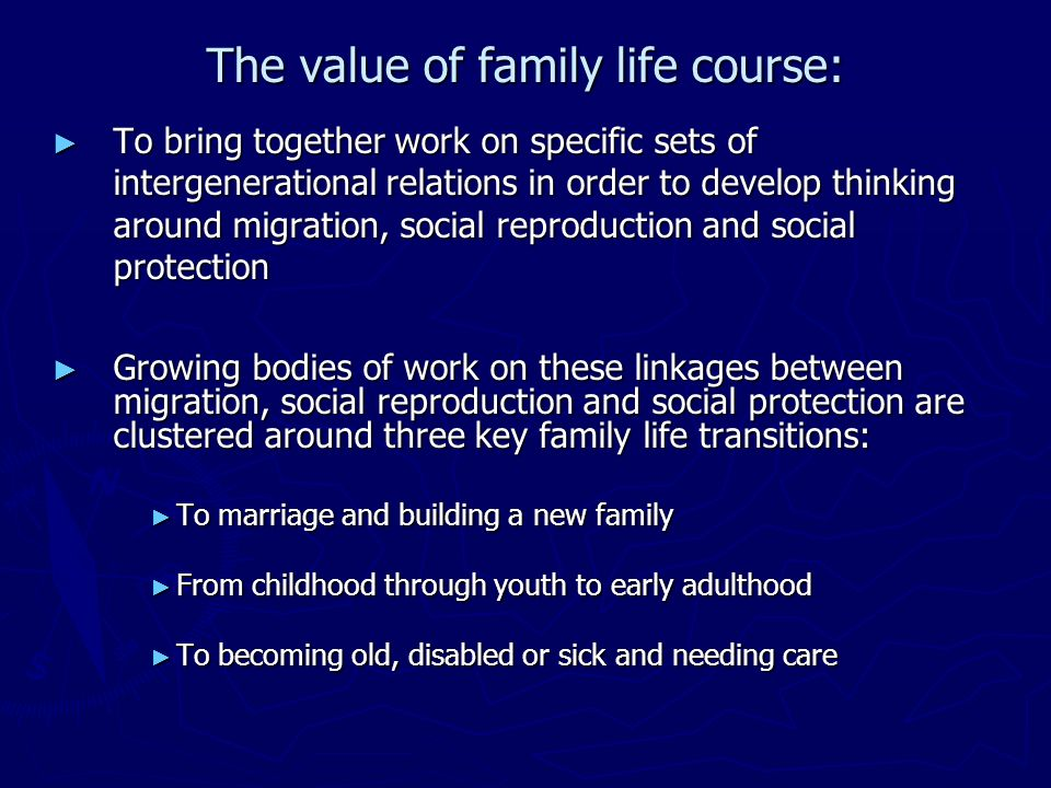 The value of family life course: To bring together work on specific sets of intergenerational relations in order to develop thinking around migration, social reproduction and social protection To bring together work on specific sets of intergenerational relations in order to develop thinking around migration, social reproduction and social protection Growing bodies of work on these linkages between migration, social reproduction and social protection are clustered around three key family life transitions: Growing bodies of work on these linkages between migration, social reproduction and social protection are clustered around three key family life transitions: To marriage and building a new family To marriage and building a new family From childhood through youth to early adulthood From childhood through youth to early adulthood To becoming old, disabled or sick and needing care To becoming old, disabled or sick and needing care