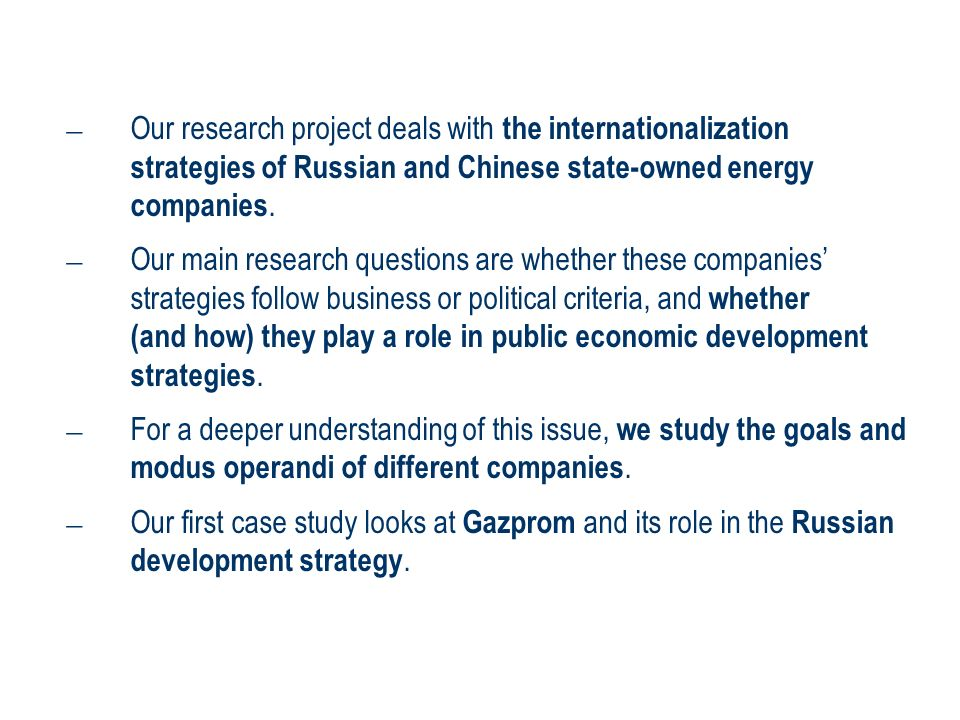 – Our research project deals with the internationalization strategies of Russian and Chinese state-owned energy companies. – Our main research questio