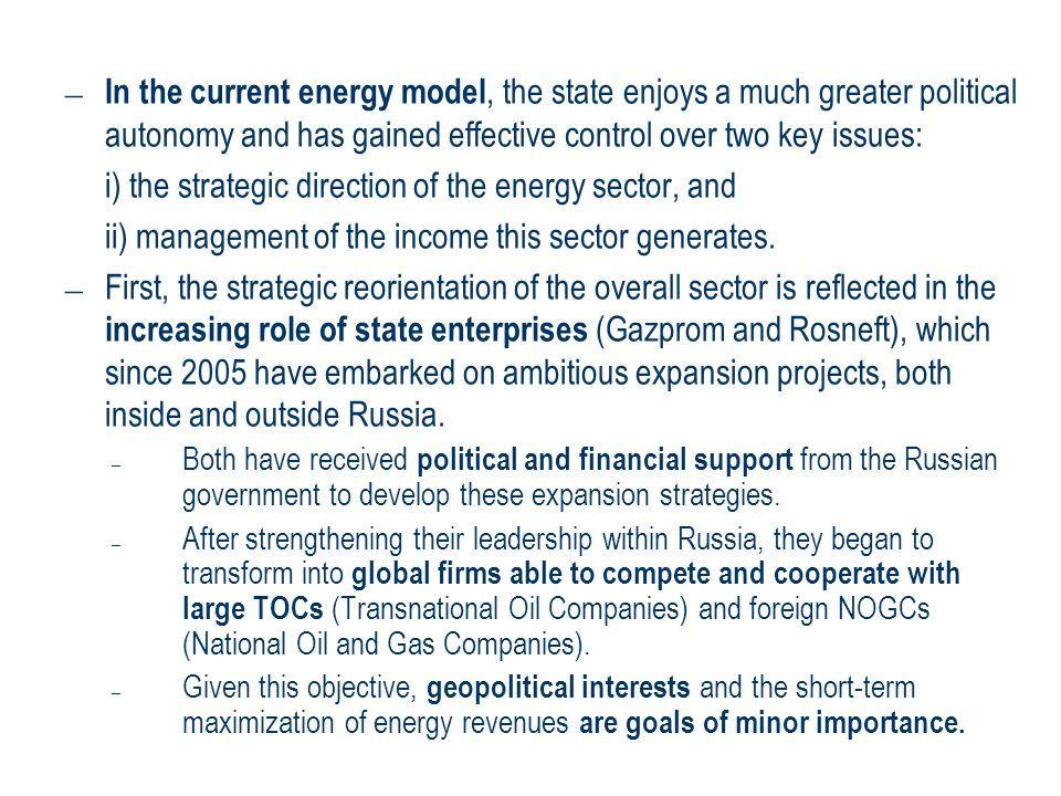 – In the current energy model, the state enjoys a much greater political autonomy and has gained effective control over two key issues: i) the strateg