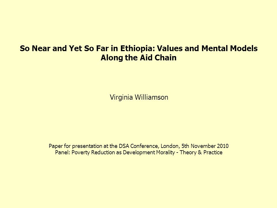 So Near and Yet So Far in Ethiopia: Values and Mental Models Along the Aid Chain Paper for presentation at the DSA Conference, London, 5th November 20