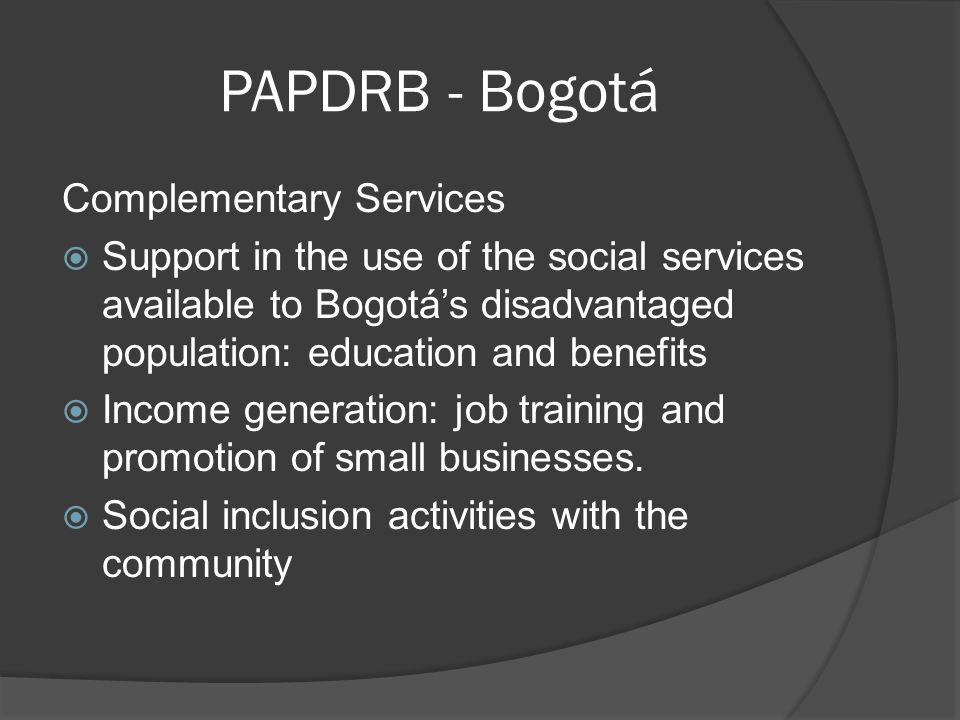 PAPDRB - Bogotá Complementary Services Support in the use of the social services available to Bogotás disadvantaged population: education and benefits Income generation: job training and promotion of small businesses.