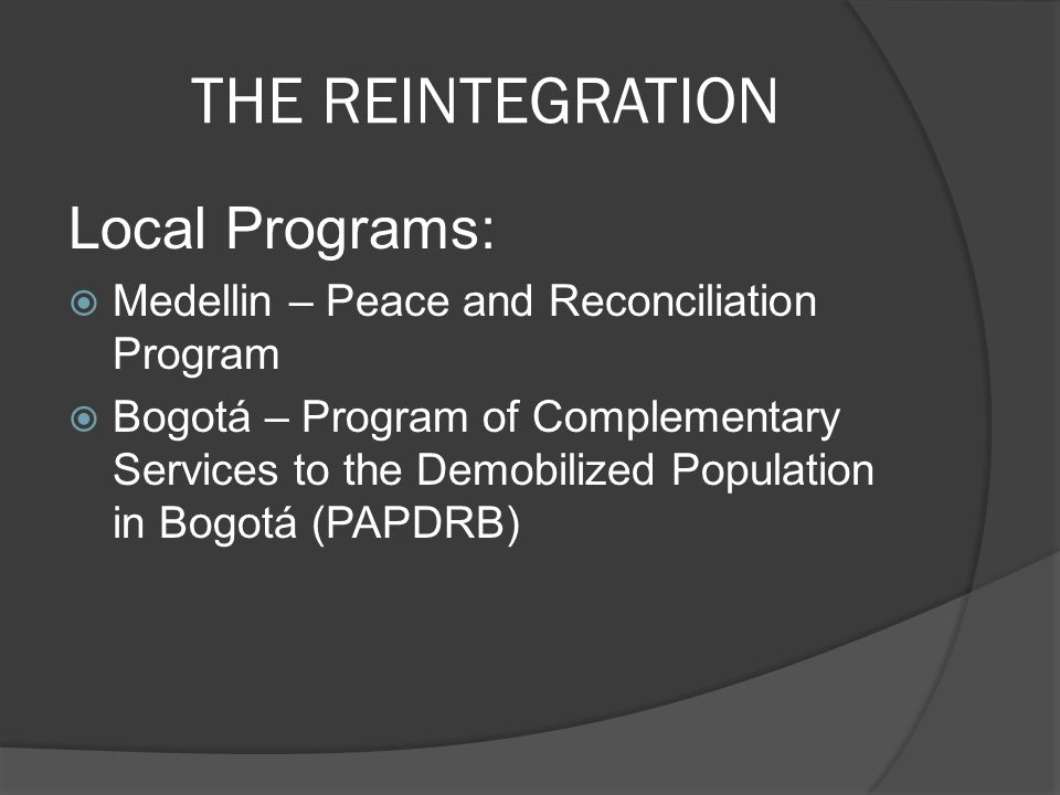 THE REINTEGRATION Local Programs: Medellin – Peace and Reconciliation Program Bogotá – Program of Complementary Services to the Demobilized Population in Bogotá (PAPDRB)