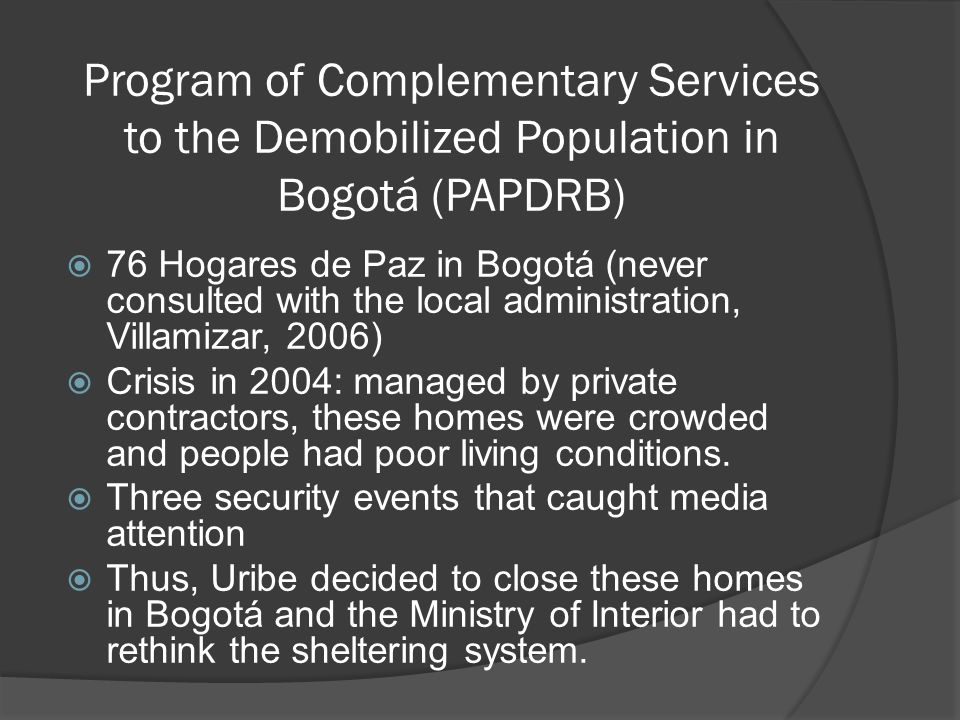 Program of Complementary Services to the Demobilized Population in Bogotá (PAPDRB) 76 Hogares de Paz in Bogotá (never consulted with the local administration, Villamizar, 2006) Crisis in 2004: managed by private contractors, these homes were crowded and people had poor living conditions.