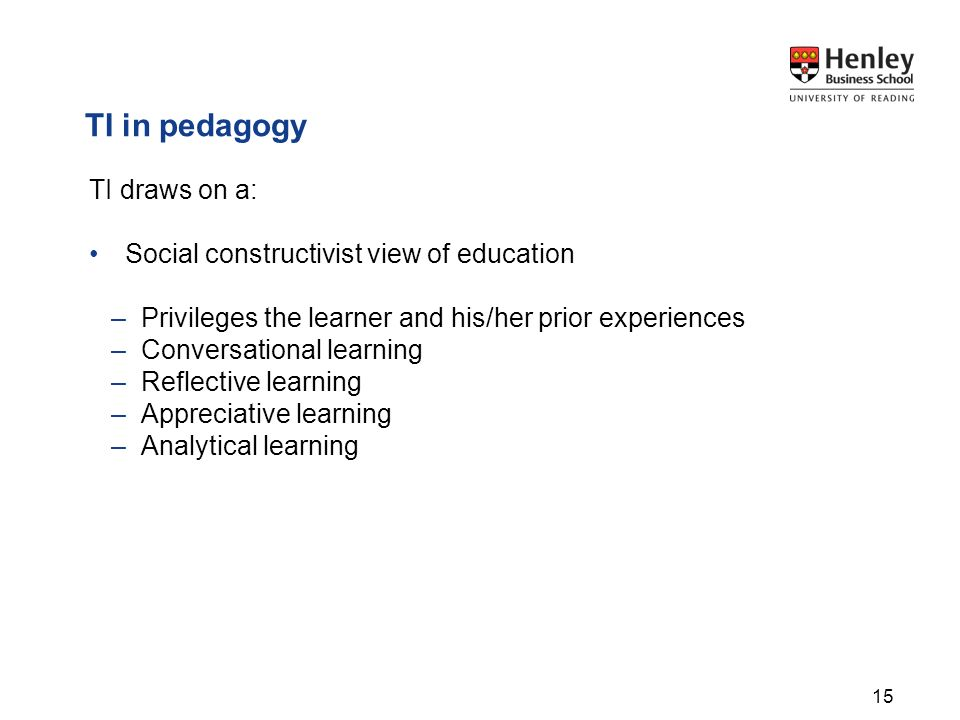 TI in pedagogy TI draws on a: Social constructivist view of education –Privileges the learner and his/her prior experiences –Conversational learning –