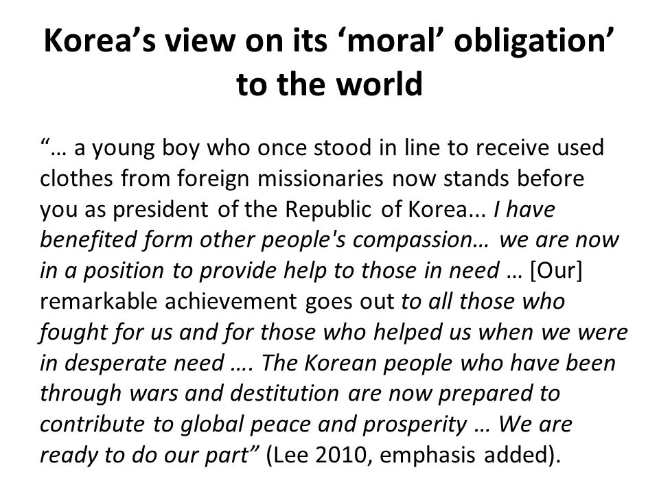 Koreas view on its moral obligation to the world … a young boy who once stood in line to receive used clothes from foreign missionaries now stands before you as president of the Republic of Korea...