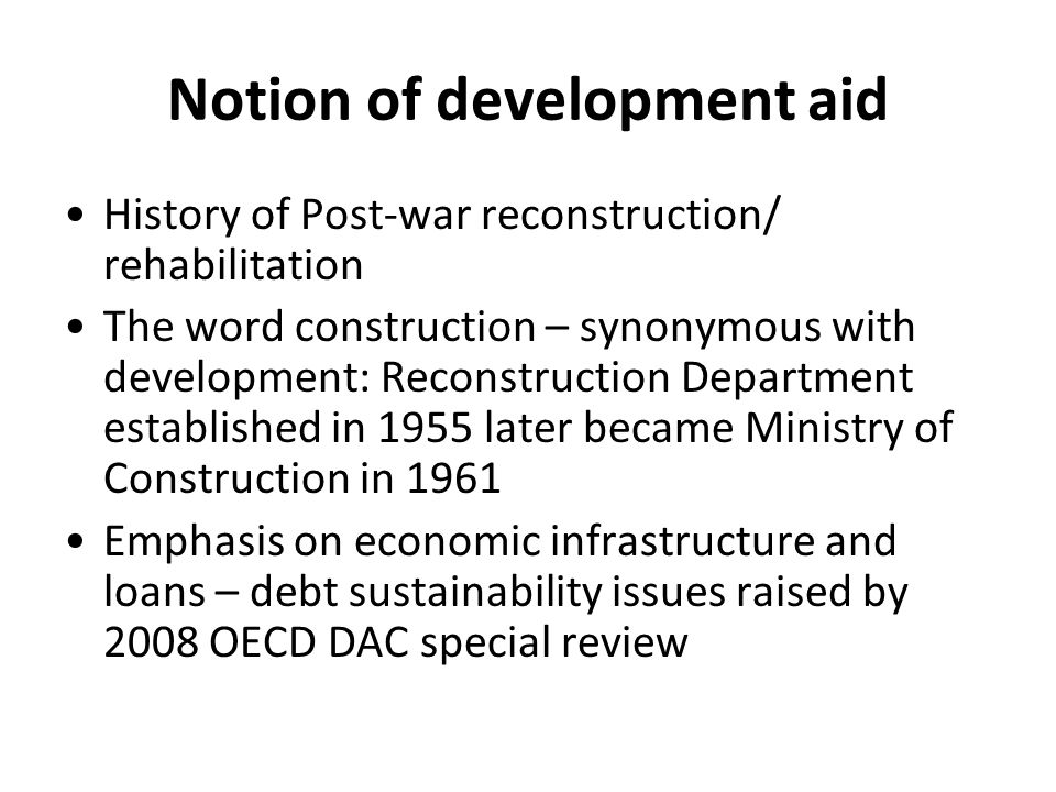 Notion of development aid History of Post-war reconstruction/ rehabilitation The word construction – synonymous with development: Reconstruction Department established in 1955 later became Ministry of Construction in 1961 Emphasis on economic infrastructure and loans – debt sustainability issues raised by 2008 OECD DAC special review