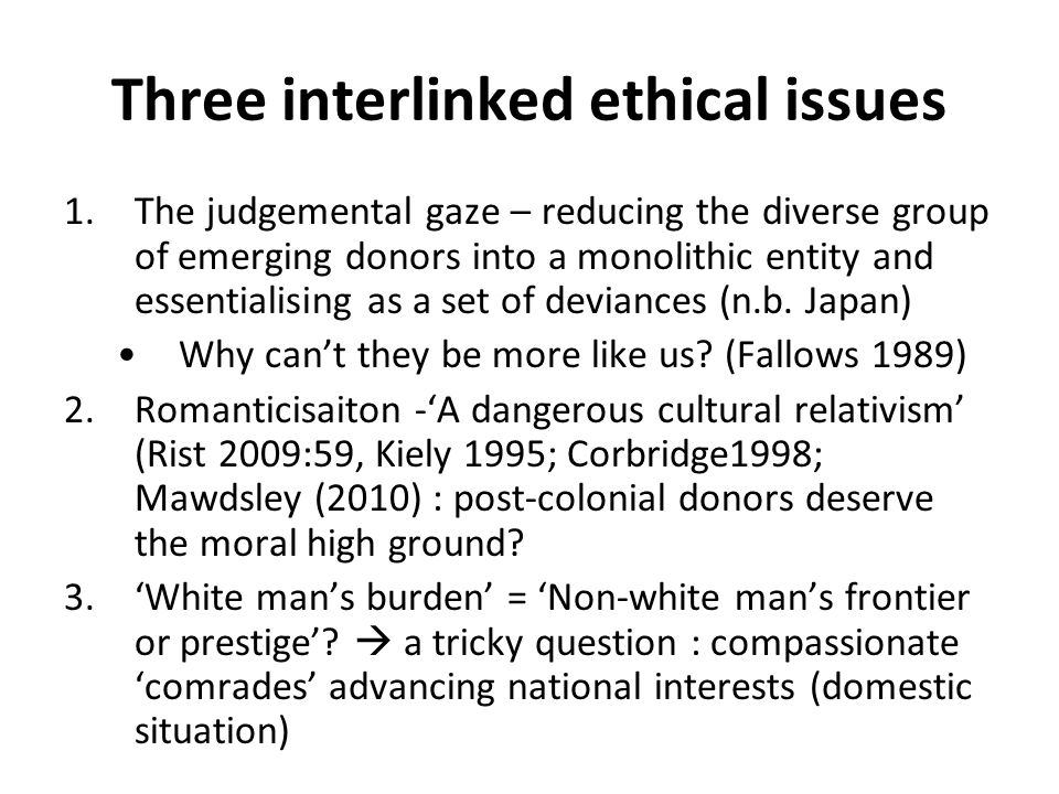 Three interlinked ethical issues 1.The judgemental gaze – reducing the diverse group of emerging donors into a monolithic entity and essentialising as a set of deviances (n.b.