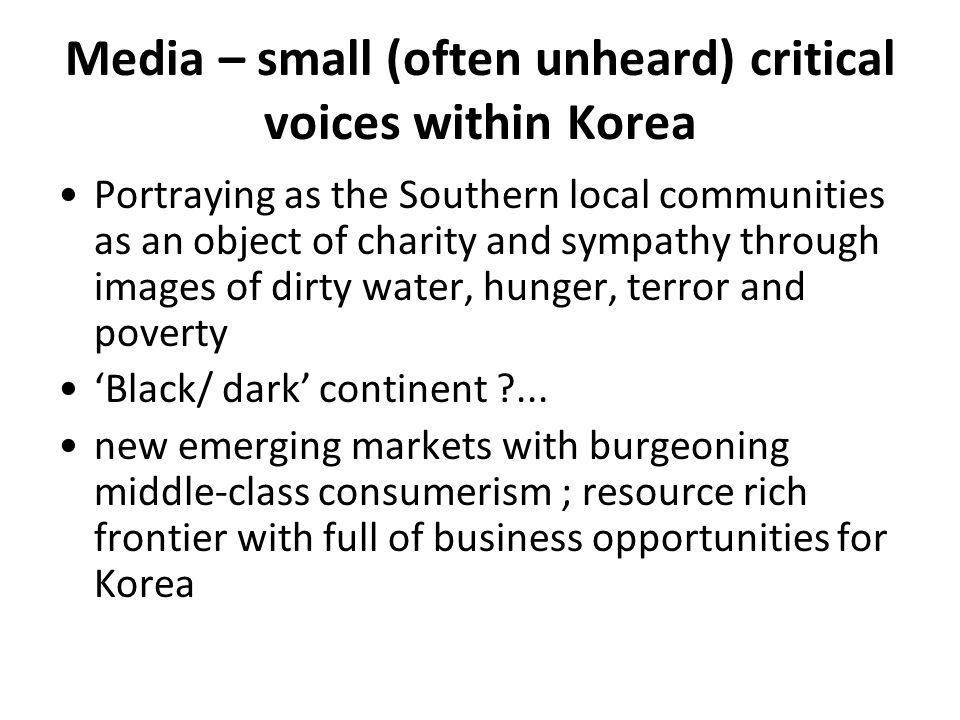 Media – small (often unheard) critical voices within Korea Portraying as the Southern local communities as an object of charity and sympathy through images of dirty water, hunger, terror and poverty Black/ dark continent ?...