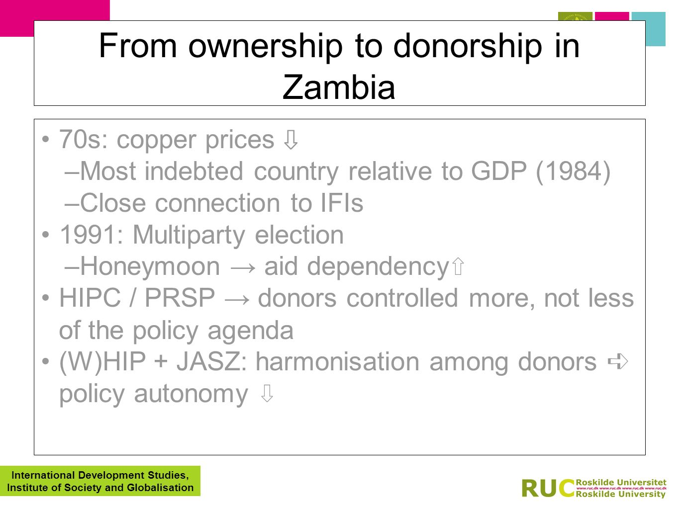 International Development Studies, Institute of Society and Globalisation From ownership to donorship in Zambia 70s: copper prices –Most indebted country relative to GDP (1984) –Close connection to IFIs 1991: Multiparty election –Honeymoon aid dependency HIPC / PRSP donors controlled more, not less of the policy agenda (W)HIP + JASZ: harmonisation among donors policy autonomy