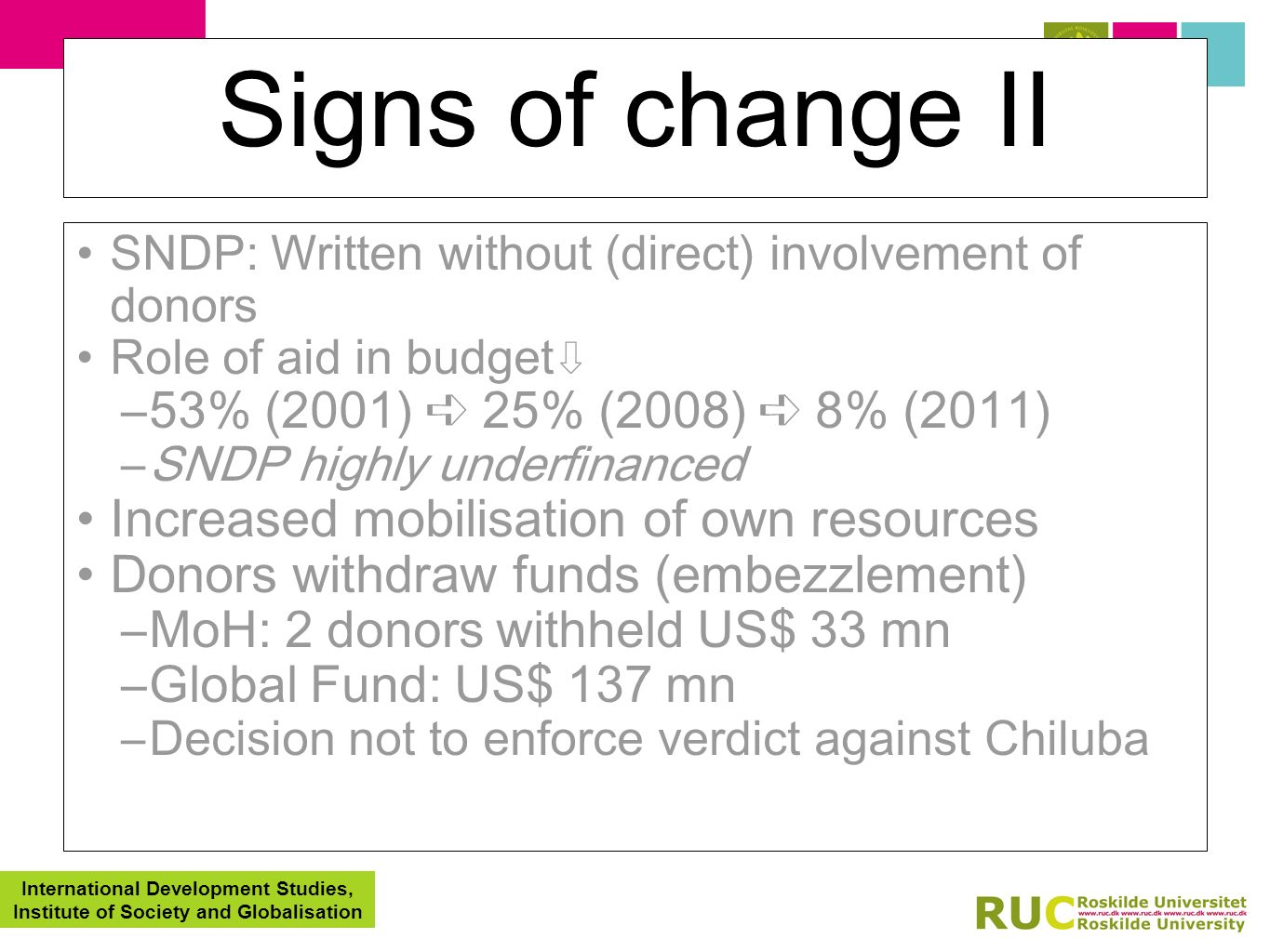 International Development Studies, Institute of Society and Globalisation Signs of change II SNDP: Written without (direct) involvement of donors Role of aid in budget –53% (2001) 25% (2008) 8% (2011) –SNDP highly underfinanced Increased mobilisation of own resources Donors withdraw funds (embezzlement) –MoH: 2 donors withheld US$ 33 mn –Global Fund: US$ 137 mn –Decision not to enforce verdict against Chiluba