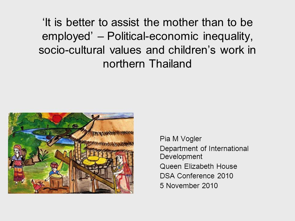 It is better to assist the mother than to be employed – Political-economic inequality, socio-cultural values and childrens work in northern Thailand Pia M Vogler Department of International Development Queen Elizabeth House DSA Conference 2010 5 November 2010