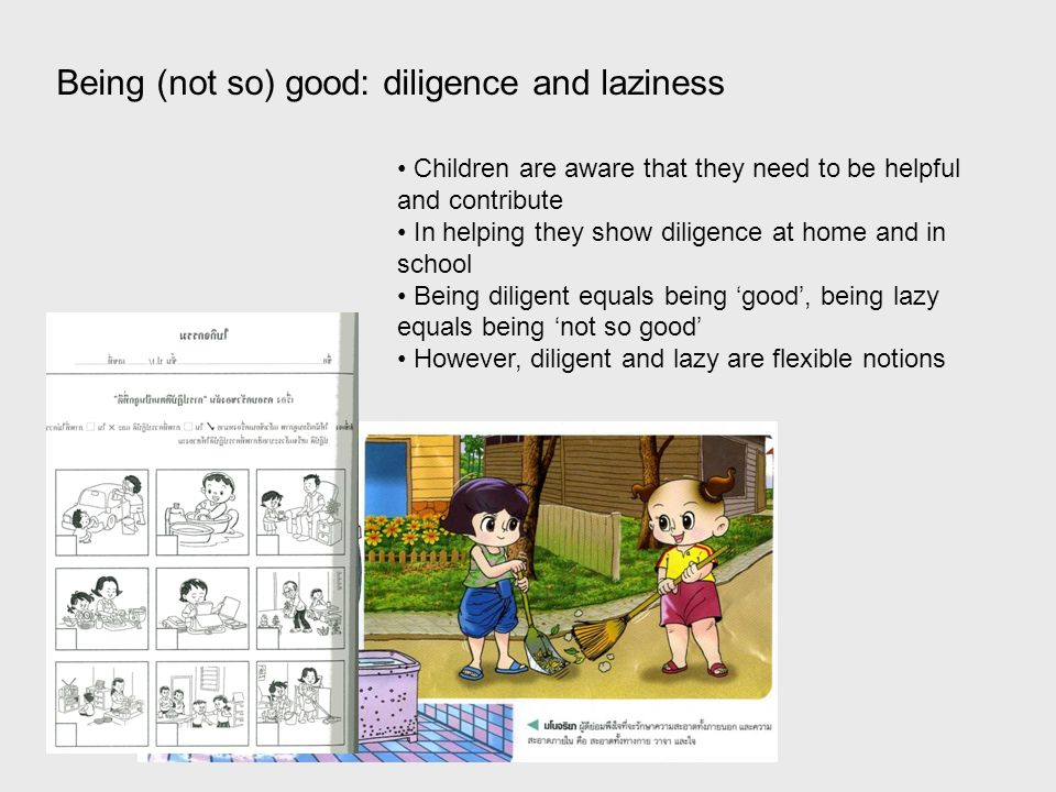 Being (not so) good: diligence and laziness Children are aware that they need to be helpful and contribute In helping they show diligence at home and in school Being diligent equals being good, being lazy equals being not so good However, diligent and lazy are flexible notions