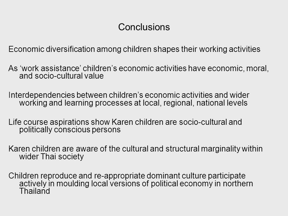 Conclusions Economic diversification among children shapes their working activities As work assistance childrens economic activities have economic, moral, and socio-cultural value Interdependencies between childrens economic activities and wider working and learning processes at local, regional, national levels Life course aspirations show Karen children are socio-cultural and politically conscious persons Karen children are aware of the cultural and structural marginality within wider Thai society Children reproduce and re-appropriate dominant culture participate actively in moulding local versions of political economy in northern Thailand