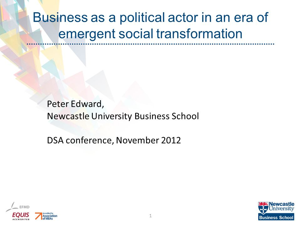 Business as a political actor in an era of emergent social transformation 1 Peter Edward, Newcastle University Business School DSA conference, November 2012