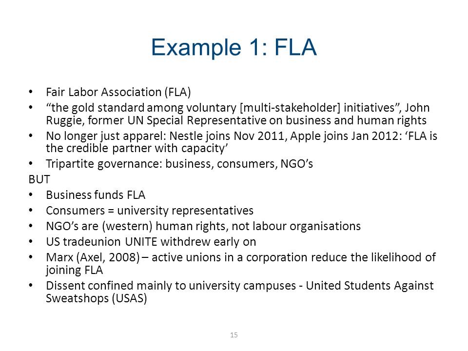 Example 1: FLA 15 Fair Labor Association (FLA) the gold standard among voluntary [multi-stakeholder] initiatives, John Ruggie, former UN Special Representative on business and human rights No longer just apparel: Nestle joins Nov 2011, Apple joins Jan 2012: FLA is the credible partner with capacity Tripartite governance: business, consumers, NGOs BUT Business funds FLA Consumers = university representatives NGOs are (western) human rights, not labour organisations US tradeunion UNITE withdrew early on Marx (Axel, 2008) – active unions in a corporation reduce the likelihood of joining FLA Dissent confined mainly to university campuses - United Students Against Sweatshops (USAS)