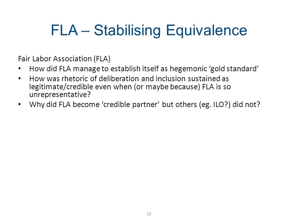 FLA – Stabilising Equivalence 16 Fair Labor Association (FLA) How did FLA manage to establish itself as hegemonic gold standard How was rhetoric of deliberation and inclusion sustained as legitimate/credible even when (or maybe because) FLA is so unrepresentative.