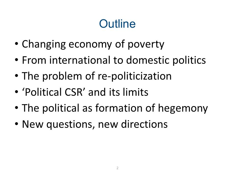 Outline 2 Changing economy of poverty From international to domestic politics The problem of re-politicization Political CSR and its limits The political as formation of hegemony New questions, new directions
