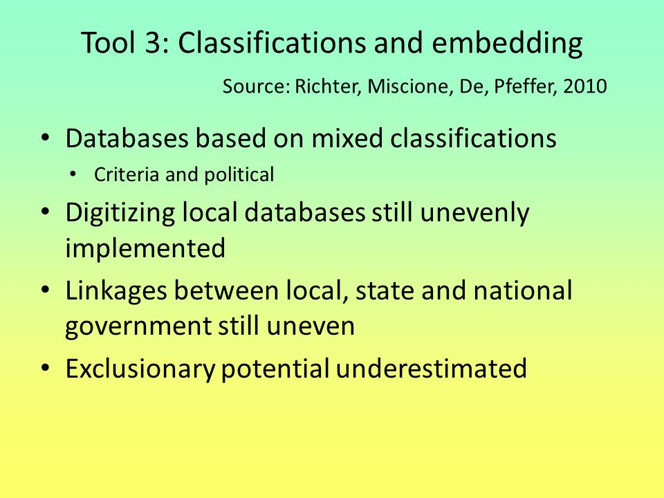 Tool 3: Classifications and embedding Source: Richter, Miscione, De, Pfeffer, 2010 Databases based on mixed classifications Criteria and political Dig