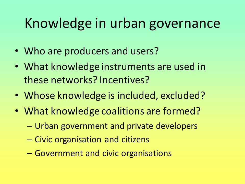Knowledge in urban governance Who are producers and users? What knowledge instruments are used in these networks? Incentives? Whose knowledge is inclu