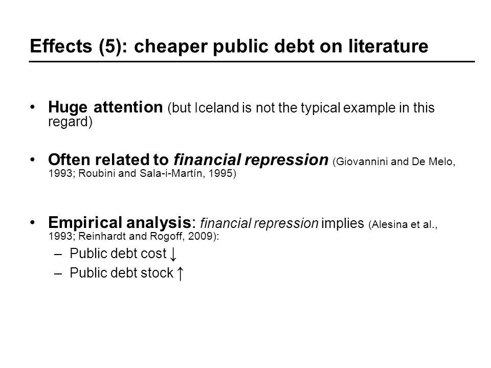 Effects (5): cheaper public debt on literature Huge attention (but Iceland is not the typical example in this regard) Often related to financial repression (Giovannini and De Melo, 1993; Roubini and Sala-i-Martín, 1995) Empirical analysis: financial repression implies (Alesina et al., 1993; Reinhardt and Rogoff, 2009): –Public debt cost –Public debt stock