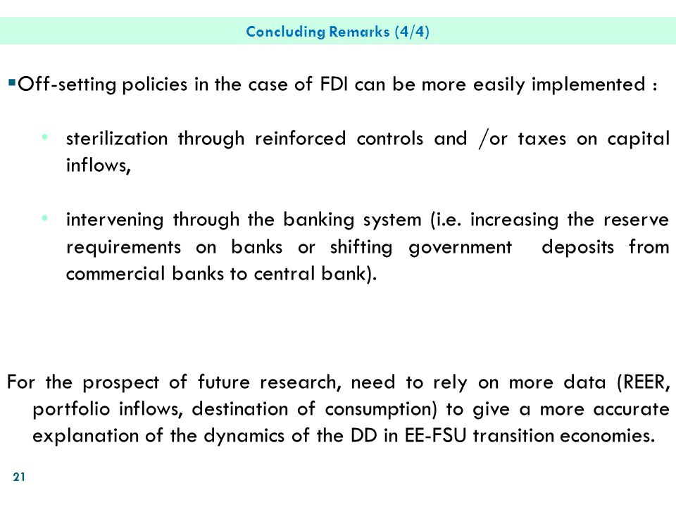 21 Concluding Remarks (4/4) Off-setting policies in the case of FDI can be more easily implemented : sterilization through reinforced controls and /or taxes on capital inflows, intervening through the banking system (i.e.