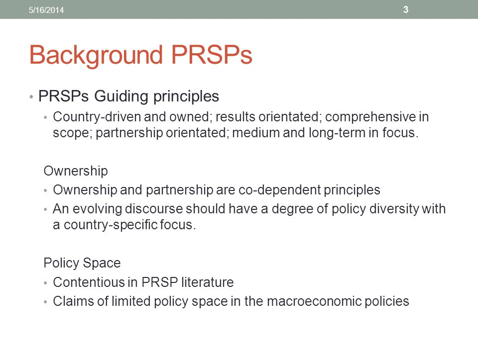 Background PRSPs PRSPs Guiding principles Country-driven and owned; results orientated; comprehensive in scope; partnership orientated; medium and long-term in focus.