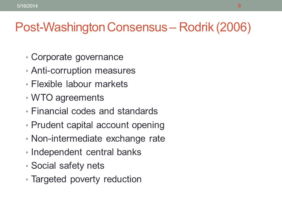 Post-Washington Consensus – Rodrik (2006) Corporate governance Anti-corruption measures Flexible labour markets WTO agreements Financial codes and standards Prudent capital account opening Non-intermediate exchange rate Independent central banks Social safety nets Targeted poverty reduction 8 5/16/2014