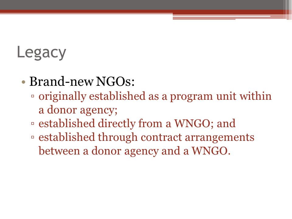 Legacy Brand-new NGOs: originally established as a program unit within a donor agency; established directly from a WNGO; and established through contract arrangements between a donor agency and a WNGO.