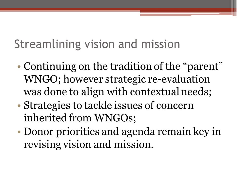 Streamlining vision and mission Continuing on the tradition of the parent WNGO; however strategic re-evaluation was done to align with contextual need