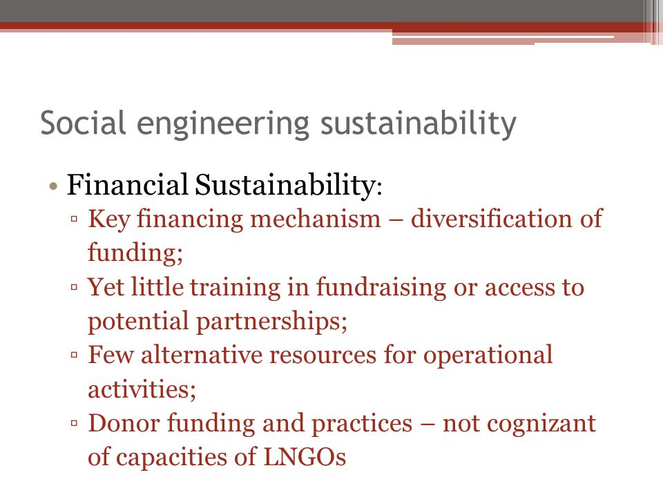 Social engineering sustainability Financial Sustainability : Key financing mechanism – diversification of funding; Yet little training in fundraising