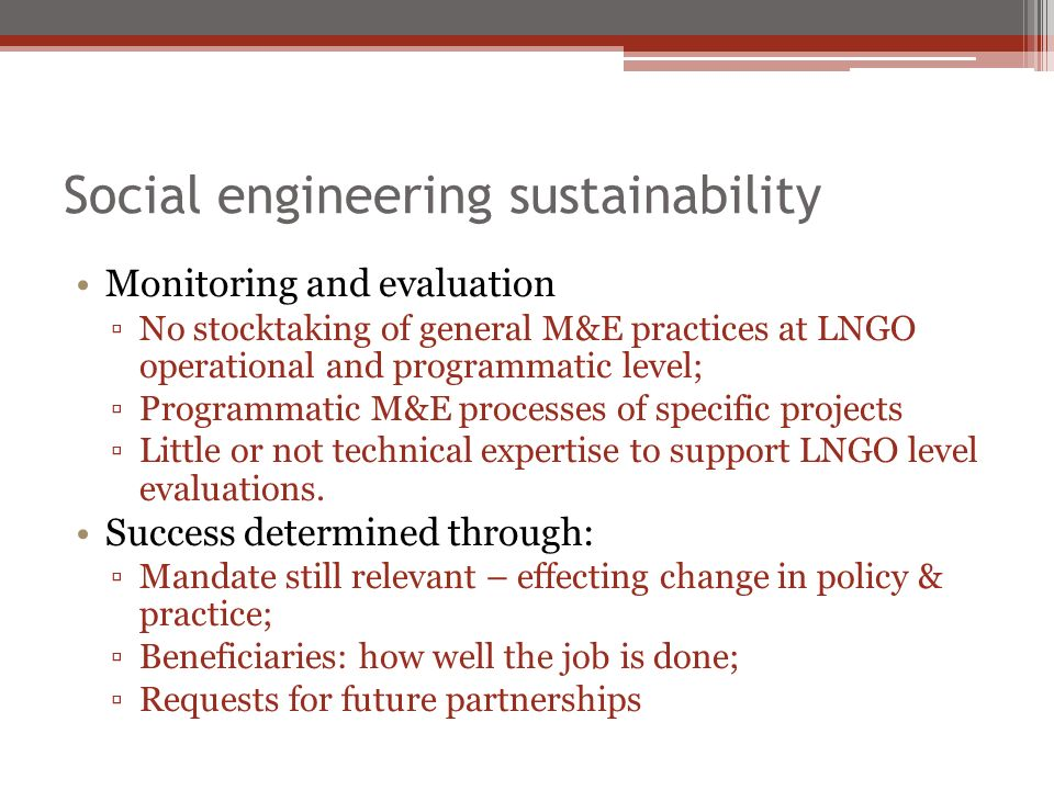 Social engineering sustainability Monitoring and evaluation No stocktaking of general M&E practices at LNGO operational and programmatic level; Programmatic M&E processes of specific projects Little or not technical expertise to support LNGO level evaluations.