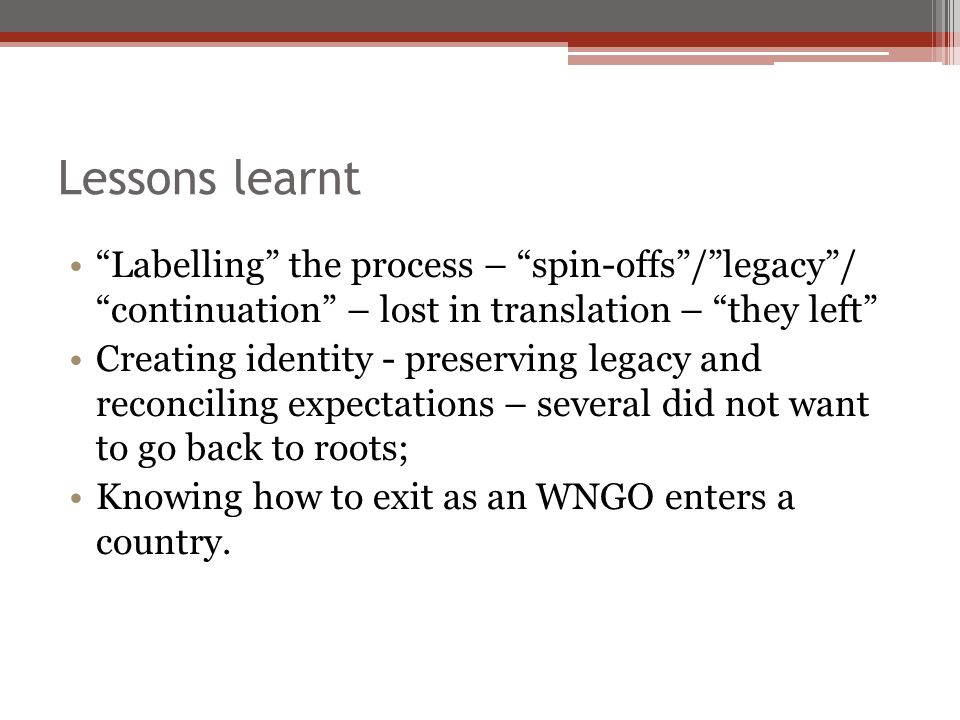 Lessons learnt Labelling the process – spin-offs/legacy/ continuation – lost in translation – they left Creating identity - preserving legacy and reco