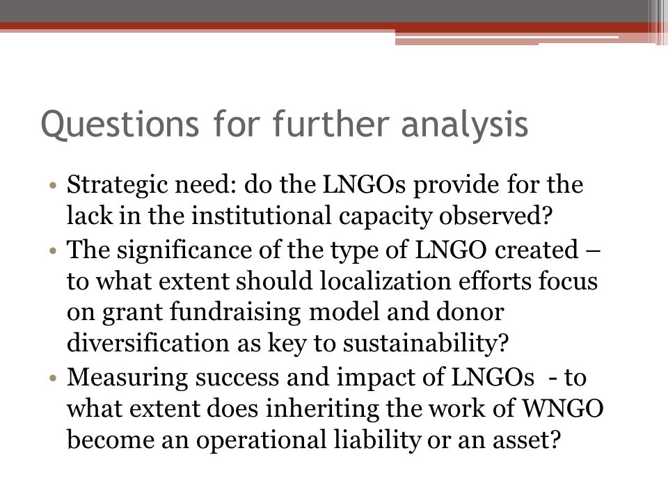 Questions for further analysis Strategic need: do the LNGOs provide for the lack in the institutional capacity observed.