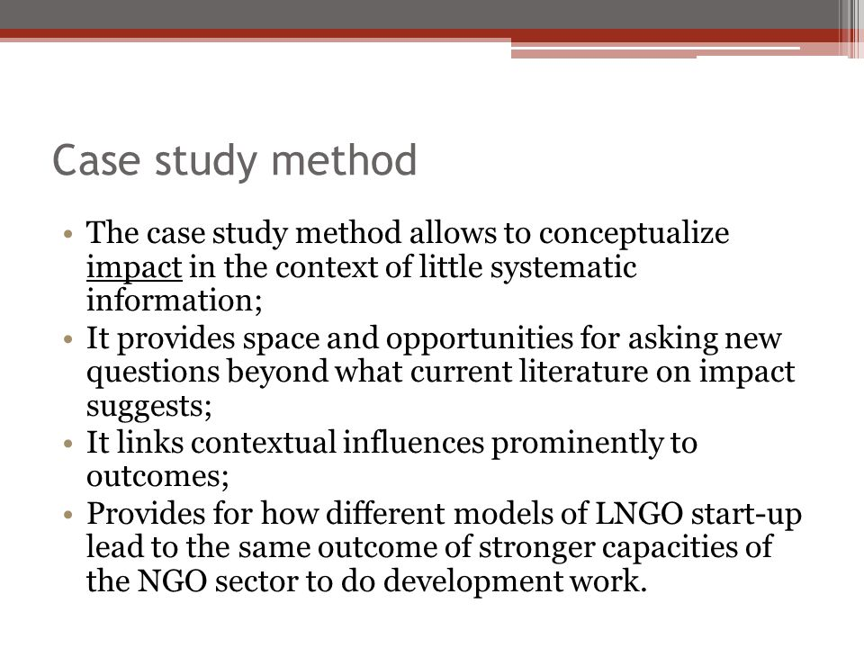 Case study method The case study method allows to conceptualize impact in the context of little systematic information; It provides space and opportunities for asking new questions beyond what current literature on impact suggests; It links contextual influences prominently to outcomes; Provides for how different models of LNGO start-up lead to the same outcome of stronger capacities of the NGO sector to do development work.