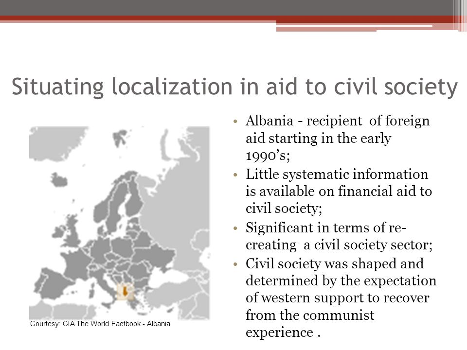 Situating localization in aid to civil society Albania - recipient of foreign aid starting in the early 1990s; Little systematic information is available on financial aid to civil society; Significant in terms of re- creating a civil society sector; Civil society was shaped and determined by the expectation of western support to recover from the communist experience.