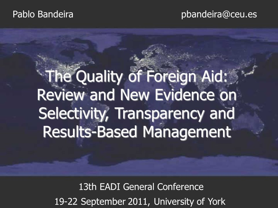 The Quality of Foreign Aid: Review and New Evidence on Selectivity, Transparency and Results-Based Management Pablo Bandeira 19-22 September 2011, Uni