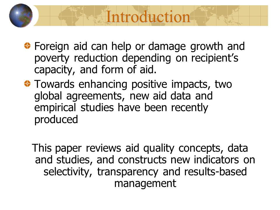 Foreign aid can help or damage growth and poverty reduction depending on recipients capacity, and form of aid. Towards enhancing positive impacts, two