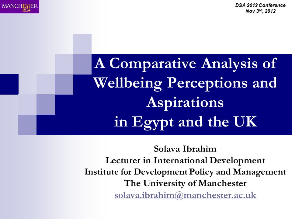 DSA 2012 Conference Nov 3 rd, 2012 A Comparative Analysis of Wellbeing Perceptions and Aspirations in Egypt and the UK Solava Ibrahim Lecturer in International Development Institute for Development Policy and Management The University of Manchester solava.ibrahim@manchester.ac.uk solava.ibrahim@manchester.ac.uk