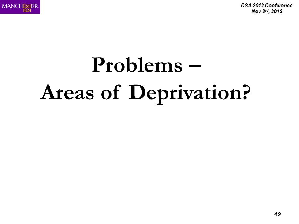DSA 2012 Conference Nov 3 rd, 2012 42 Problems – Areas of Deprivation