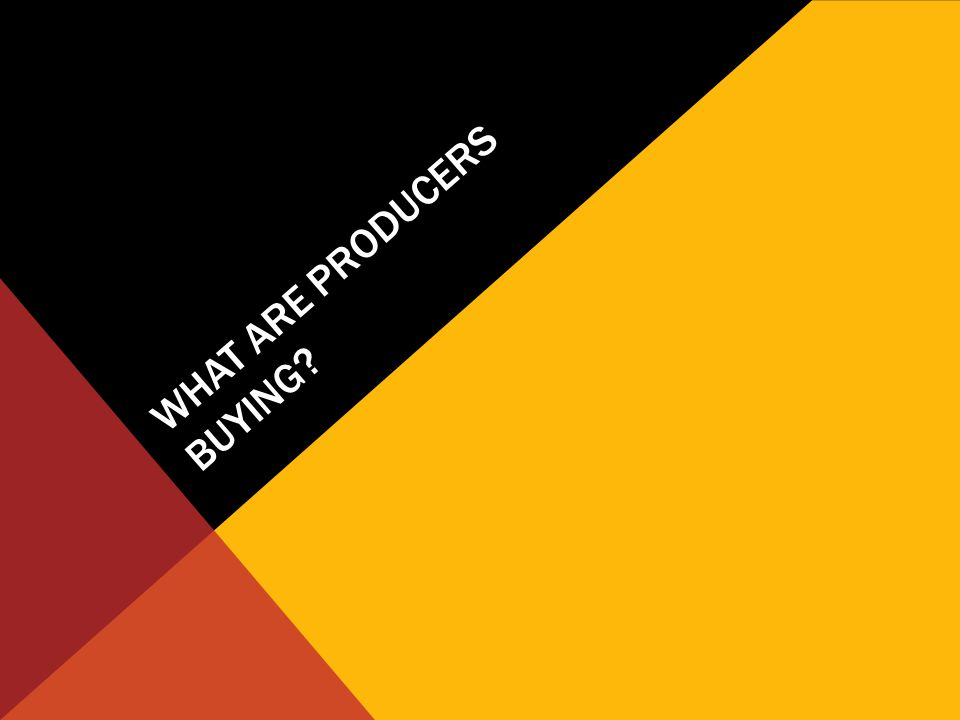 WHAT ARE PRODUCERS BUYING