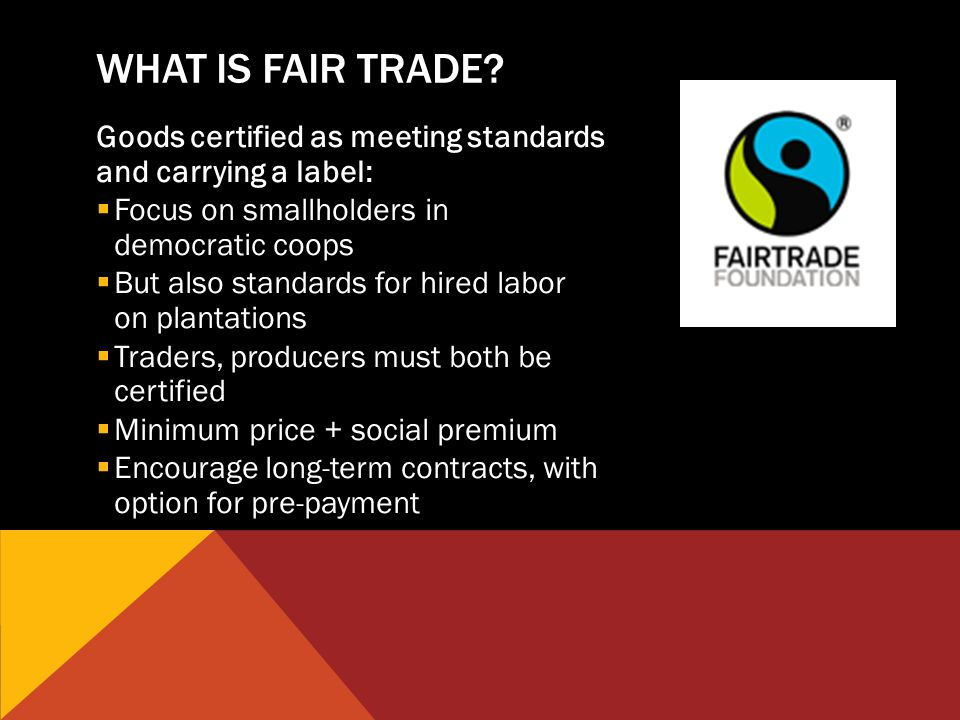 Goods certified as meeting standards and carrying a label: Focus on smallholders in democratic coops But also standards for hired labor on plantations Traders, producers must both be certified Minimum price + social premium Encourage long-term contracts, with option for pre-payment WHAT IS FAIR TRADE