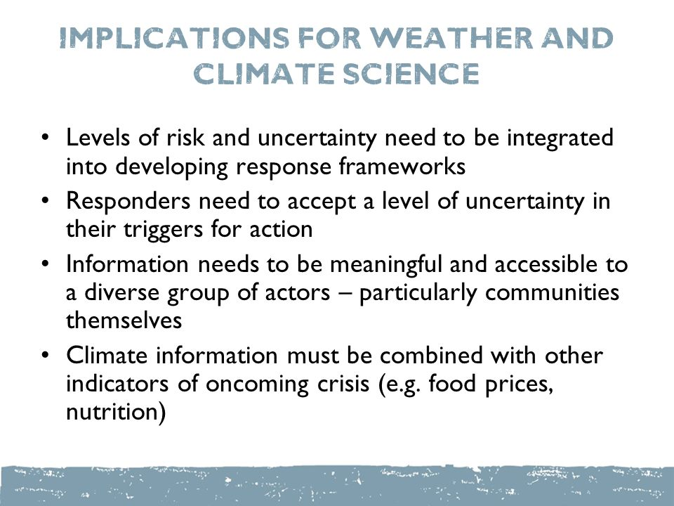 Implications for weather and climate science Levels of risk and uncertainty need to be integrated into developing response frameworks Responders need to accept a level of uncertainty in their triggers for action Information needs to be meaningful and accessible to a diverse group of actors – particularly communities themselves Climate information must be combined with other indicators of oncoming crisis (e.g.