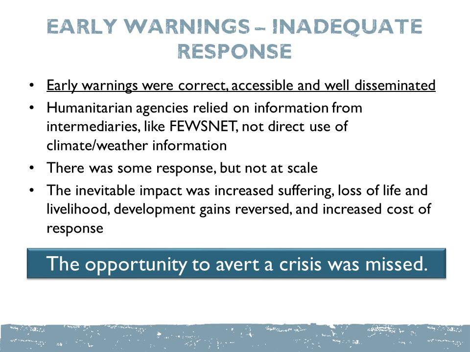 Early warnings – inadequate response Early warnings were correct, accessible and well disseminated Humanitarian agencies relied on information from intermediaries, like FEWSNET, not direct use of climate/weather information There was some response, but not at scale The inevitable impact was increased suffering, loss of life and livelihood, development gains reversed, and increased cost of response The opportunity to avert a crisis was missed.