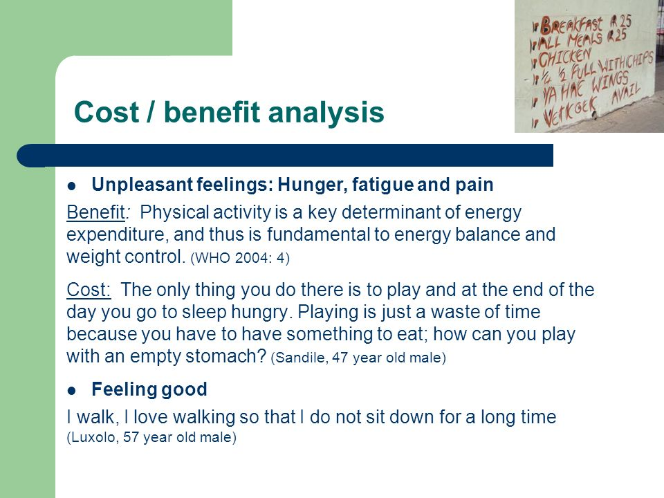 Cost / benefit analysis Unpleasant feelings: Hunger, fatigue and pain Benefit: Physical activity is a key determinant of energy expenditure, and thus